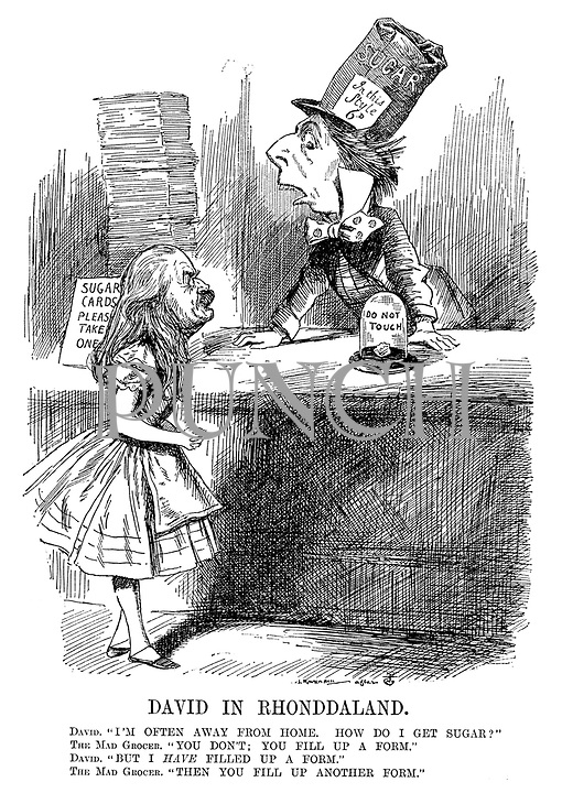 """David in Rhonddaland. David. """"I'm often away from home. How do I get sugar?"""" The Mad Grocer. """"You don't; You fill up a form."""" David. """"But I HAVE filled up a form."""" The Mad Grocer. """"Then you fill up another form."""" (Prime Minister David Lloyd George as Alice in Wonderland with Minister of Food Control Lord Rhonnda as the Mad Grocer wearing a bag of sugar as a hat, a sign Sugar Cards - Please Take One and a sugar cube in a dome with Do Not Touch during WW1)"""