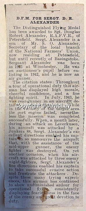 BNPS.co.uk (01202 558833)<br /> Pic:  DavidLay/BNPS<br /> <br /> Flight Sergeant Douglas Alexander's DFM was recorded in his local paper.<br /> <br /> Bomber command heroes WW2 exploits discovered in a shoebox.<br /> <br /> The personal effects of a fearless 'Tail-end Charlie' have been discovered in a shoebox - and they include a charming set of photos of his wartime service.<br /> <br /> Flight Sergeant Douglas Alexander, of 460 Squadron, took part in nearly 40 bombing raids over Germany, including the famous assault on Hitler's mountain retreat, Berchtesgaden.<br /> <br /> As a tail gunner, he sat in a tiny glass turret at the rear of Lancaster and Halifax bombers - a terribly exposed position.<br /> <br /> The shoebox, containing his bravery medals, logbooks and photos, was bought into auctioneer David Lay Frics, of Penzance, Cornwall, by his daughter.<br /> <br /> Flt Sgt Alexander's medal group includes the prestigious Distinguished Flying Medal, awarded for 'exceptional valour, courage and devotion to duty', with his photos capturing the camarederie which existed in the RAF as the airmen risked their lives on every mission to defeat Adolf Hitler.