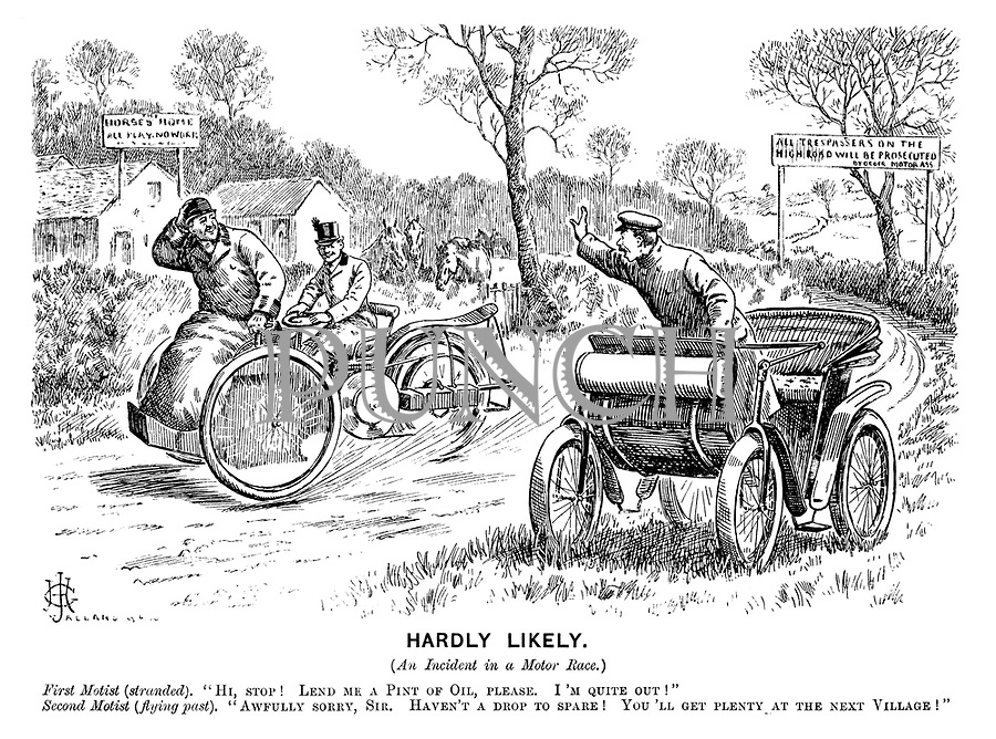"Hardly likely. (An incident in a motor race.) First motorist (stranded). ""Hi, stop! Lend me a pint of oil, please. I'm quite out!"" Second motorist (flying past). ""Awfully sorry, sir. Haven't a drop to spare! You'll get plenty at the next village!"""