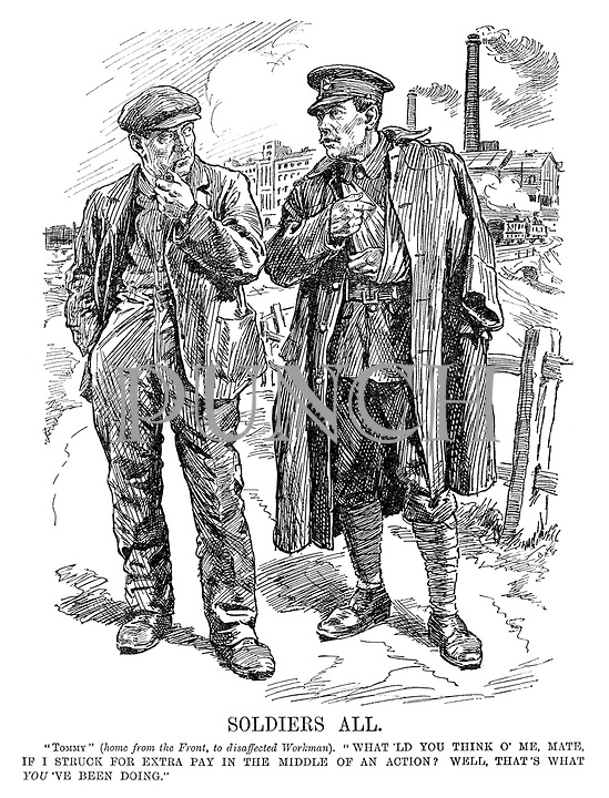 """Soldiers all. """"Tommy"""" (home from the front, to disaffected workman). What'ld you think o' me, mate, if I struck for extra pay in the middle of an action? Well, that's what you've been doing."""""""