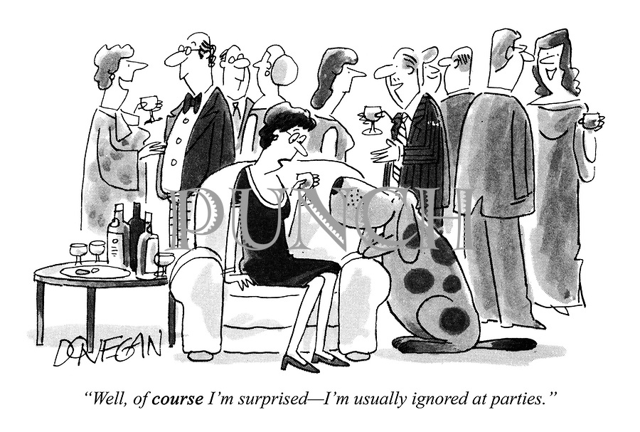 """""""Well, of COURSE I'm surprised - I'm usually ignored at parties."""""""