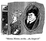"""""""Mirror, Mirror, on the...oh, forget it!"""""""