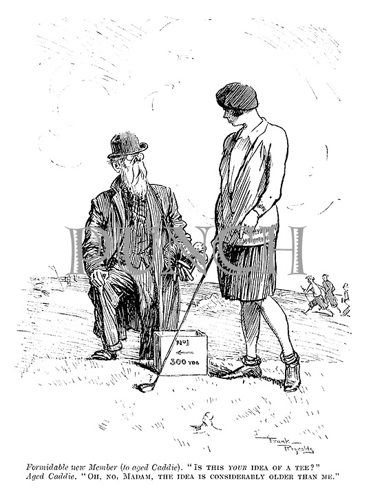 "Formidable new member (to aged caddie). ""Is this your idea of a tee?"" Aged caddie. ""Oh, no, madam, the idea is considerably older than me."""