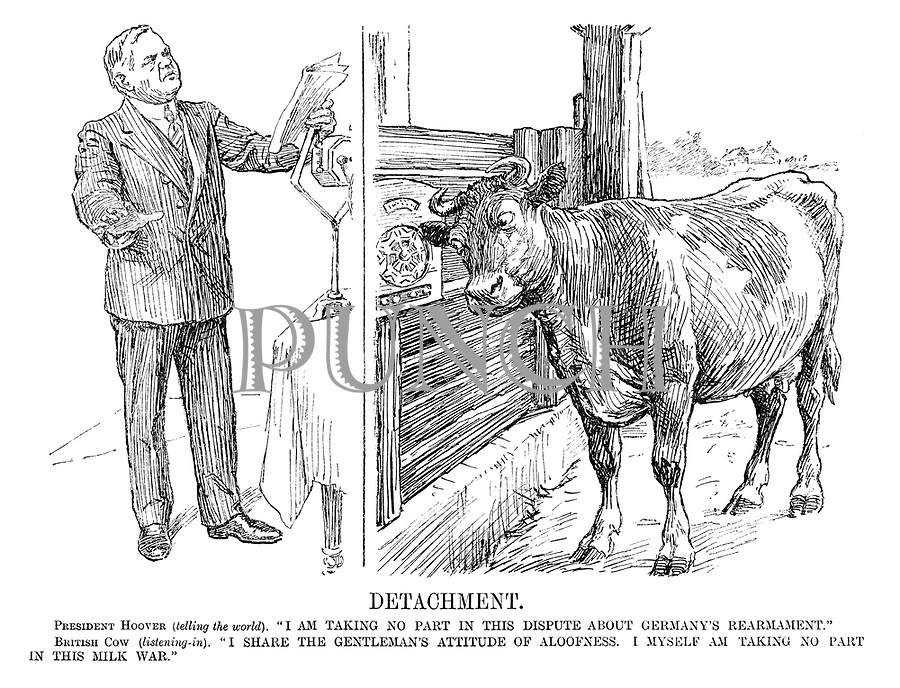 """Detachment. President Hoover (telling the world). """"I am taking no part in this dispute about Germany's rearmament."""" British Cow (listening-in). """"I share the gentleman's attitude of aloofness. I myself an taking no part in this milk war."""""""