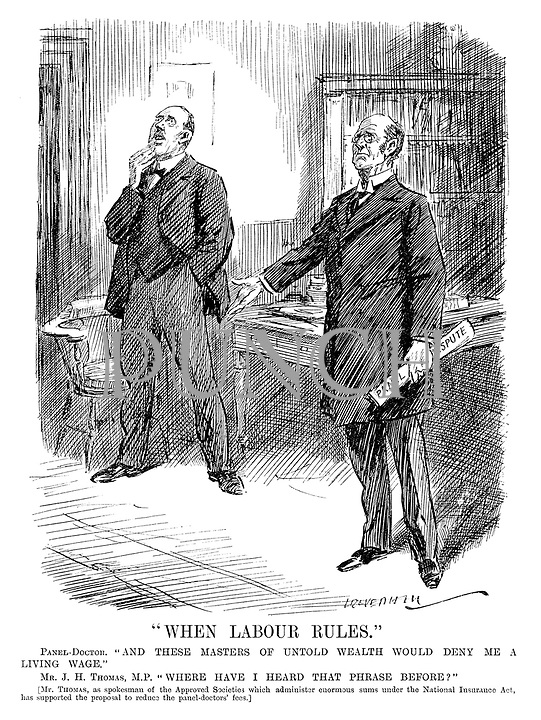"""When Labour Rules."" Panel-doctors. ""And these masters of untold wealth would deny me a living wage."" Mr J H Thomas, MP. ""Where have I heard that phrase before?"" [Mr Thomas, as spokesman of the Approved Societies which administer enormous sums under the National Insurance Act, has supported the proposal to reduce the panel-doctors' fees.] (cartoon showing a Panel Doctor holding a Panel Dispute paper during the InterWar era)"