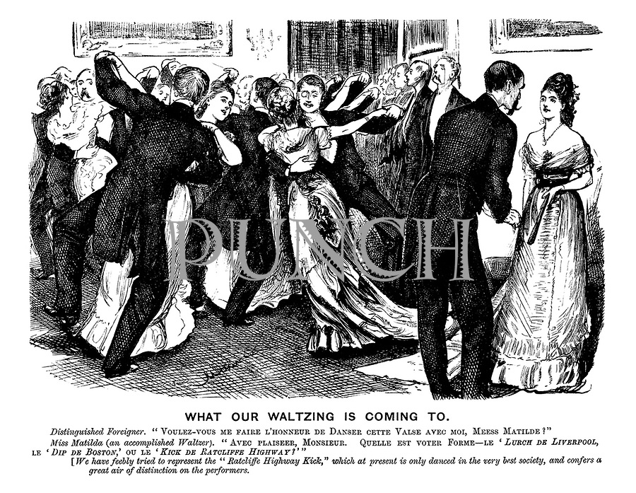 "What Our Waltzing is Coming To. Distinguished Foreigner. ""Voulez-vous me faire l'honneur de danse cette valse avec moi, Mees Matilde?"" Miss Matilda (an accomplished waltzer). ""Avec plaisir, Monsieur. Quelle et voter form - le 'Lurch de Liverpool,' le 'Dip de Boston,' ou le 'Kick de Ratcliffe Highway?'"" [We have feebly tried to represent ""The Ratcliffe  Highway Kick,"" which at present is only danced in the very best society, and confers a great air of distinction on the performers."