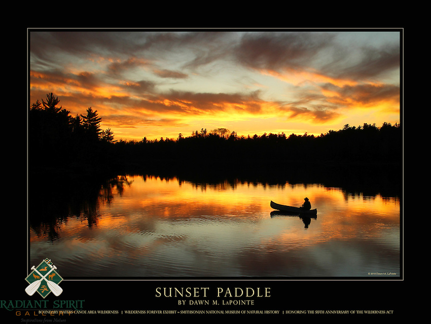 This is a 18&quot; x 24&quot; commemorative poster design that features Dawn's stunning photograph, &quot;Sunset Paddle&quot;,  which is part of the special Wilderness Forever Exhibit at the Smithsonian National Museum of Natural History.<br /> <br /> The poster reads, &quot;Sunset Paddle by Dawn M. LaPointe, Boundary Waters Canoe Area Wilderness, Wilderness Forever Exhibit ~ Smithsonian National Museum of Natural History, Honoring the 50th Anniversary of the Wilderness Act&quot;.<br /> <br /> The larger logo  that appears in the bottom right is our website watermark and will not appear on the printed poster. However, our smaller, attractive logo does appear in one of the corners of the printed poster.<br /> <br /> Award: This image has been juried into the Wilderness Forever Exhibit at the Smithsonian National Museum of Natural History beginning in September 2014. The exhibit celebrates the 50th anniversary of the Wilderness Act. This photograph was the winner in its class/division, &quot;People in Wilderness&quot;, amateur. It will also be published in a special golden edition of Nature's Best Photography magazine, along with the story Dawn provided. We're very excited and honored to be part of the Wilderness 50 celebration! <br /> <br /> There were more than 5500 entries, 300 semi-finalists (2 of which were Dawn's, this one and &quot;Through the Fog&quot;), and 50 images are on exhibit in large format at the Smithsonian until Summer 2015 -- one of which is Sunset Paddle! It's very fitting that an image from BWCAW is on exhibit in honor of the 50th anniversary of the Wilderness Act.<br /> <br /> High quality, 18&quot; x 24&quot; poster printed on 100 lb. glossy paper, $24.95 each (plus tax, if applicable). Shipped Standard USPS, rolled in square cardboard tube. $5.00 total shipping on poster orders sent to the same single address, whether 1 poster or 100 posters. (If flat shipping is desired, contact us prior to ordering. The shipping fee will be higher.) To place
