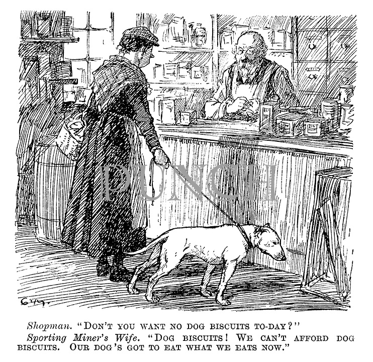 "Shopman. ""Don't you want no dog biscuits today?"" Sporting miner's wife. ""Dog biscuits! We can't afford dog biscuits. Our dog's got to eat what we eats now."""