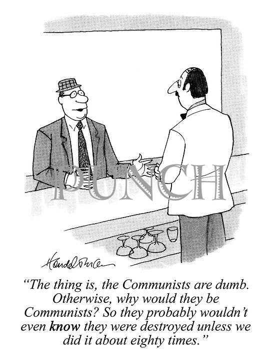 """""""The thing is, the Communists are dumb. Otherwise, why would they be Communists? So they probably wouldn't even KNOW they were destroyed unless we did it about eighty times."""""""