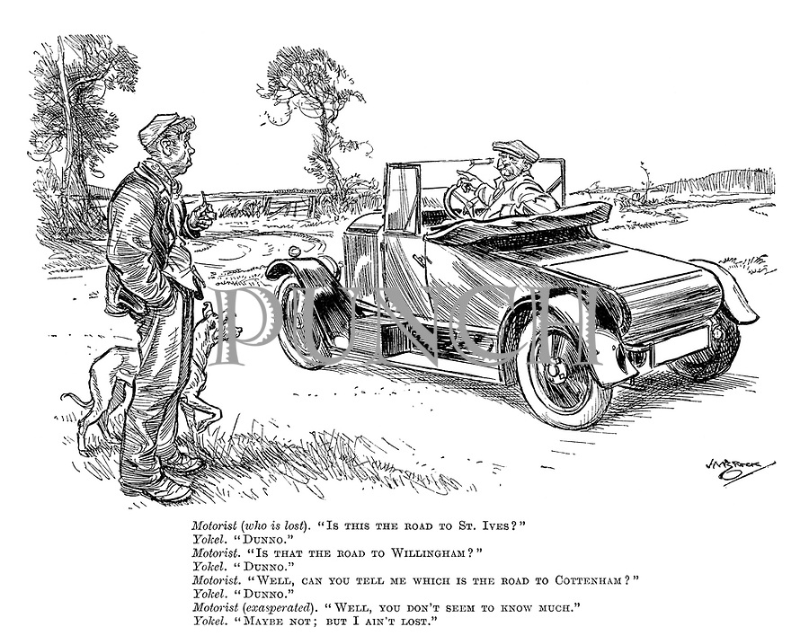 """Motorist (who is lost). """"Is this the road to St Ives?"""" Yokel. """"Dunno."""" Motorist. """"Is that the road to Willingham?"""" Yokel. """"Dunno."""" Motorist. """"Well, can you tell me which is the road to Cottenham?"""" Yokel. """"Dunno."""" Motorist (exasperated). """"Well, you don't seem to know much."""" Yokel. """"Maybe not; but I ain't lost."""""""