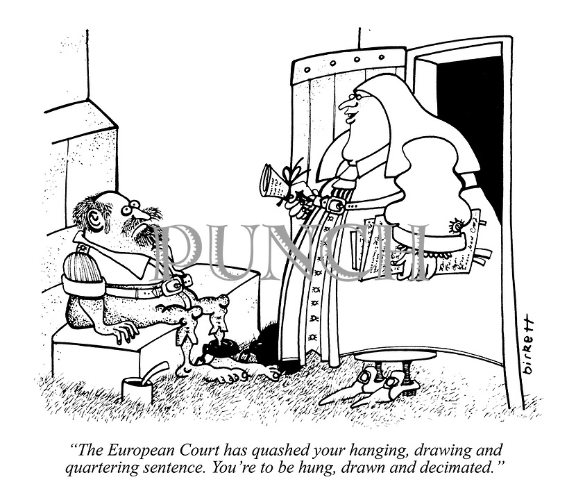 """The European Court has quashed your hanging, drawing and quartering sentence. You're to be hung, drawn and decimated."""