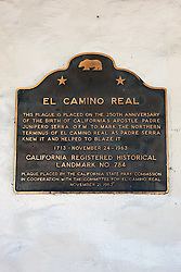 EL CAMINO REAL<br /> <br /> This plaque is placed on the 250th anniversary of<br /> the birth of California's apostle, Padre Junípero Serra, O.F.M. to mark the northern terminus of El Camino Real as Padre Serra knew it and helped to blaze it.<br /> <br /> 1713 - November 24 - 1963<br /> <br /> California Registered Historical Landmark No. 784.<br /> <br /> Plaque placed by The California State Park Commission in cooperation with the Committee for El Camino Real.<br /> November 21, 1963