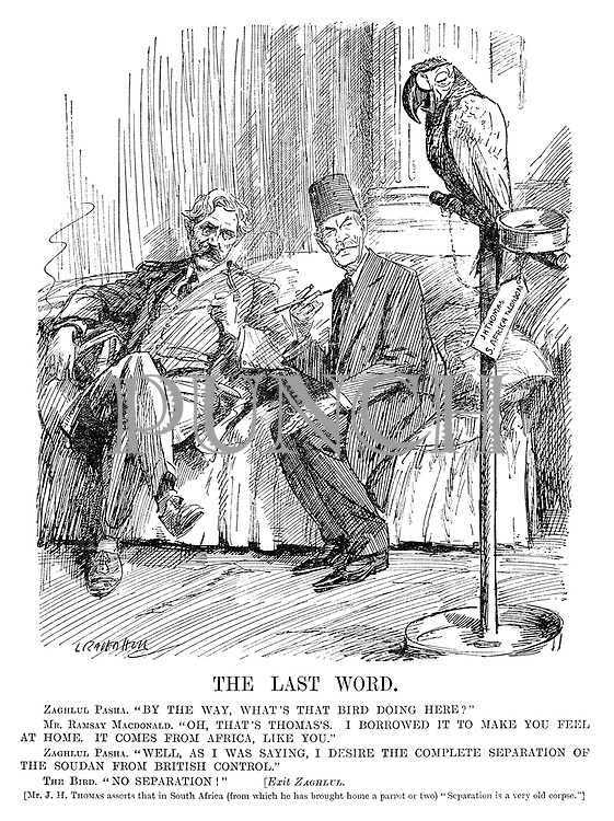 "The Last Word. Zaghlul Pasha. ""By the way, what's that bird doing here?"" Mr Ramsay Mac Donald. ""Oh, that's Thomas's. I borrowed it to make you feel at home. It comes from Africa, like you."" Zaghlul Pasha. ""Well, as I was saying, I desire the complete separation of the Soudan from British control."" The Bird. ""No separation!"" [Exit Zaghlul. [Mr J H Thomas asserts that in South Africa (from which he has brought home a parrot or two) ""Separation is a very old corpse.""]"
