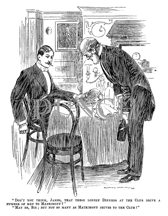 """""""Don't you think, James, that these lonely dinners at the club drive a number of men to matrimony?"""" """"May be, sir; But not many as matrimony drives to the club!"""""""