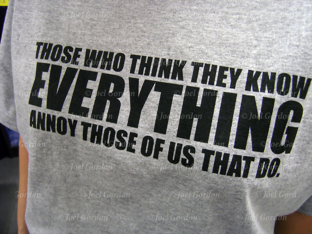 "Tee shirt philosopy, ""Those who think they know Everything annoy those of us that do"""