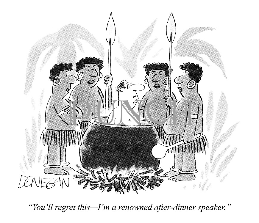 """You'll regret this - I'm a renowned after-dinner speaker."""