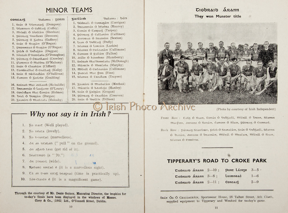 All Ireland Senior Hurling Championship Final,.Programme,.02.09.1951, 09.02.1951, 2nd September 1951,.Wexford 3-9, Tipperary 7-7,.Minor Cork v Galway, .Senior Wexford v Tipperary, .Croke Park, ..Cork Minor Team, Sean Dempsey, Diamurd Coffey, Miceal Sheehan, Padraig Drewers, Padriag Gaffney, Sean O'Regan, Pilib Duggan, Seosam O'Donoghue, Padraig Crowley, Florence O'Mahony, Sean Clifford, Toirdealbac Kelly, Sean O'Sullivan, Eamonn Goulding, Substitutes, Seosam McAuliffe, Breanndan O'Leary, Concubair Holmes, Beal Dorgan, Gearord Mulcahy, ..Galway Minor Team, Domnall Corrigan, Breanndan Hoarey, Tomas Tarpey, Padraig Callinan, Aindrias Sexton, Liam Duffy, Seamus Larkin, Seamus Cullinane Eamonn Fallon, Ailbe Hansberry, Seosam McDonagh, Mairtin Murphy, Miceal Cullinane Pascal Finn, SeamusTrayers, Substitutes, Gearord Meehan, Mairtin Hanley, Sean Grogan, Padraig Creaven, Sean Dilleen, ..Articles, Why not say it in Irish?, Tipperary's Road to Croke Park,
