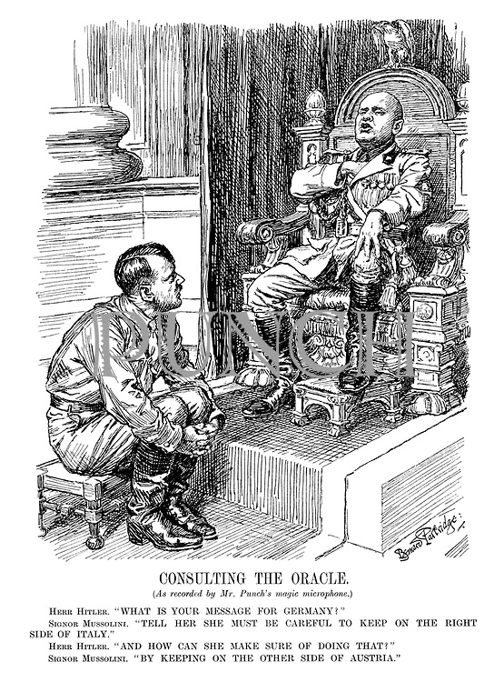 "Consulting The Oracle. (As recorded by Mr. Punch's magic microphone.) Herr Hitler. ""What is your message for Germany?"" Signor Mussolini. ""Tell her she must be careful to keep on the right side of Italy."" Herr Hitler. ""And how can she make sure of doing that?"" Signor Mussolini. ""By keeping on the other side of Austria."""
