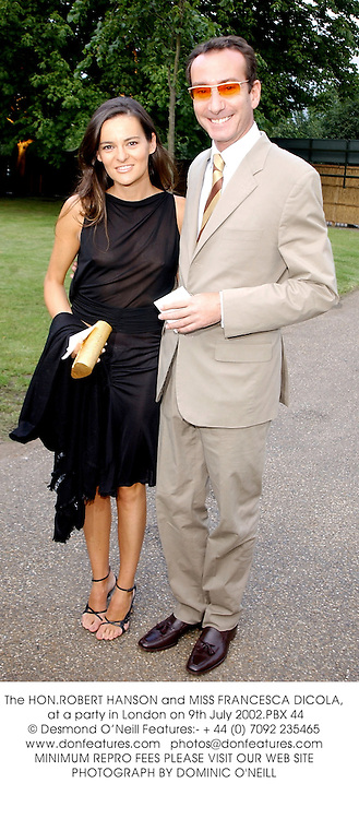 The HON.ROBERT HANSON and MISS FRANCESCA DICOLA, at a party in London on 9th July 2002.PBX 44