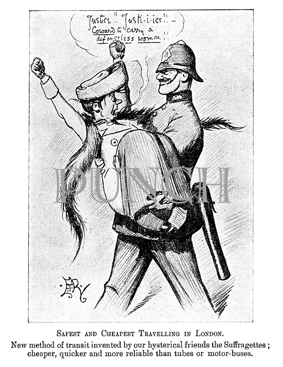 "Safest and cheapest travelling in London. New method of transit invented by our hysterical friends the suffragettes; cheaper, quicker and more reliable than tubes or motor-buses. (an Edwardian cartoon shows a policeman man-handling and carrying away a Suffragette as she shouts ""Justice!! Justice!!- COWARD to carry a DEFENCELESS WOMAN!!"""