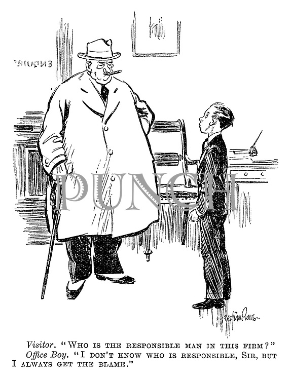 """Visitor. """"Who is the responsible man in this firm?"""" Office boy. """"I don't know who is responsible, sir, but I always get the blame."""""""