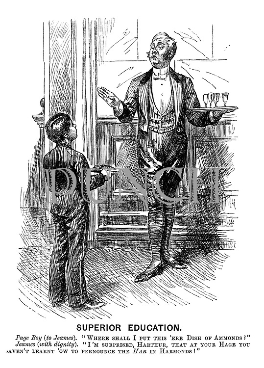 "Superior Education. Page boy (to Jeames). ""Where shall I put this 'ere dish of ammonds?"" Jeames with dignity). ""I'm surprised, Harthur, that at your hage you 'aven't learnt 'ow to pernounce the har in harmonds.!"""