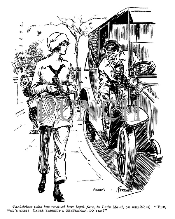 "Taxi-driver (who has received bare legal fare, to Lady Maud, on munitions). ""'Ere, wot's this? Calls yerself a gentleman, do yer?"""