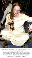Debutante MISS CLAIRE NALL-CAIN  at a fashion show in London on 15th April 2002.	OYY 44