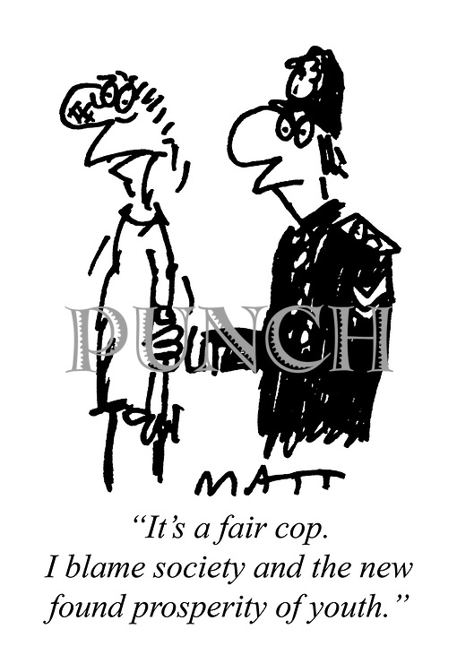 """It's a fair cop. I blame society and the new found prosperity of youth."""