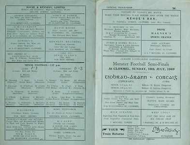 Munster Senior Football Championship - Semi-Final,.10071949MSFCSF.Tipperary v Cork,.10.07.1949, 07.10.1949, 10th July 1949, ..Kehoe's Bar 50 Parnell Street, Clonmel, ..Magner's Sports Orange, ..J Mulcahy and Co 46 and 47 Gladstone St, Clonmel,..John Aylward, Wholesale Merchant, 7 Mitchel St, Clonmel, ..Quinns Grocer, 29 and 30 O'Connell Street, Clonmel, ..Duffy's, Main Guard,.Mick Strappe, 3 Mitchel Street, ..Roche and Kennedy LTD, Dillon Street, Clonmel, ..Andrew O'Mahoney, 25-26 Irishtown, Clonmel, ..Tobin and Power, 49 Gladstone St, Clonmel,..David Roche, 58 O'Connell St, Clonmel, .J Richards, 37 and 38 O'Connell St,.Downey's 46 and 47 Irishtown , Clonmel, .Waldron's, O'Connell St,..Mary Fitzpatrick, Western Road, Clonmel, ..Purcell's Prams, .Dick Walls, 108 Irishtown, Clonmel,