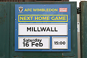 AFC Wimbledon next home game sign during the The FA Cup 5th round match between AFC Wimbledon and Millwall at the Cherry Red Records Stadium, Kingston, England on 16 February 2019.