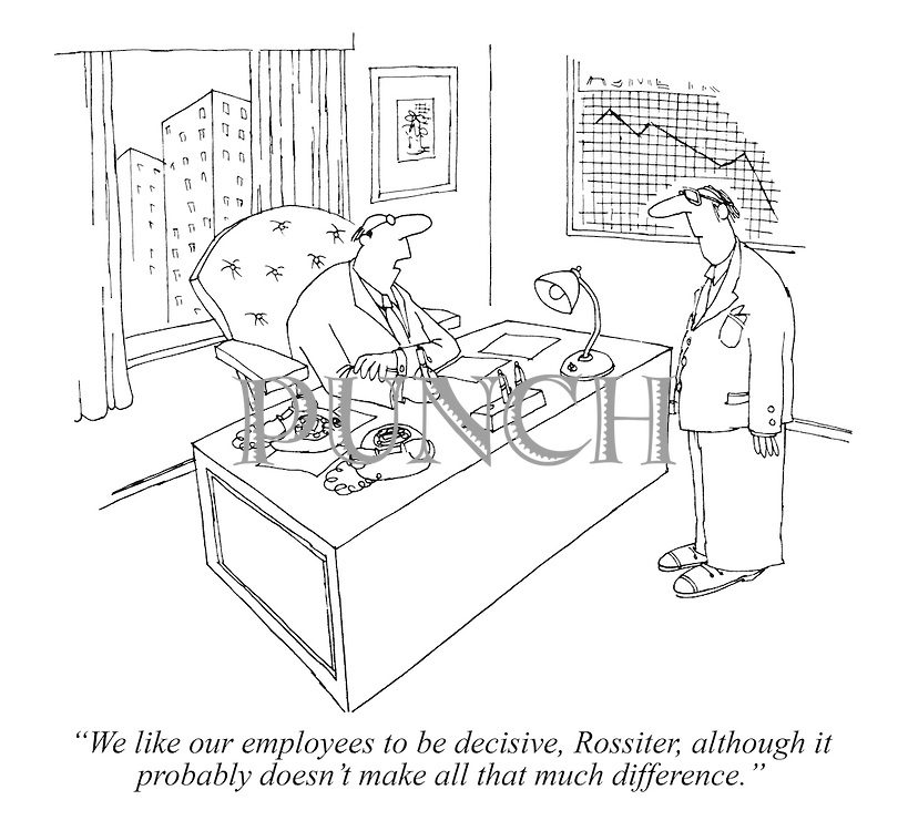 """We like our employees to be decisive, Rossiter, although it probably doesn't make all that much difference."""