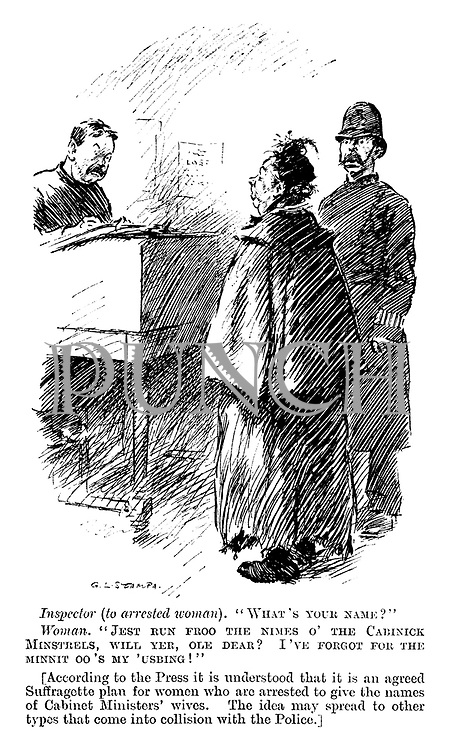 "Inspector (to arrested woman). ""What's your name?"" Woman. ""Jest run froo the nimes o' the cabinick minstrels, will yer, ole dear? I've forgot for the minnit oo's my 'usbing!"" [According to the press it is understood that it is an agreed suffragette plan for women who are arrested to give the names of cabinet ministers' wives. The idea may spread to other types that come into collision with the police.]"