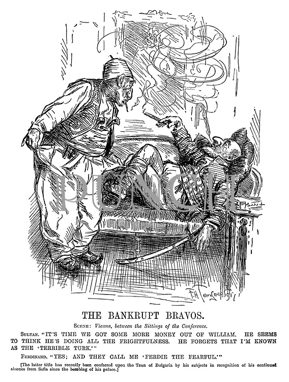 "The Bankrupt Bravos. Scene: Vienna, between the Sittings of the Conference. Sultan. ""It's time we got some more money out of William. He seems to think he's doing all the frightfulness. He forgets that I'm known as the 'Terrible Turk.'"" Ferdinand. ""Yes; And they call me 'Ferdie the Fearful.'"" [The latter title has recently been confirred upon the Tsar of Bulgaria by his subjects in recognition of his continued absence from Sofia since the bombing of his palace.]"