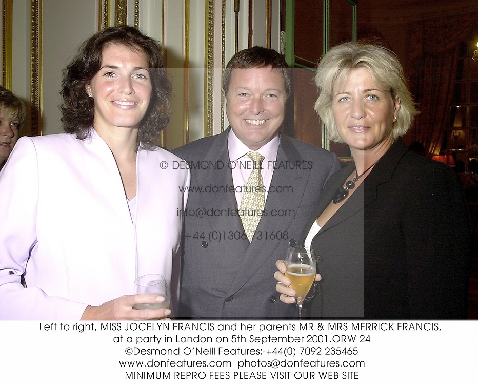 Left to right, MISS JOCELYN FRANCIS and her parents MR & MRS MERRICK FRANCIS, at a party in London on 5th September 2001.	ORW 24