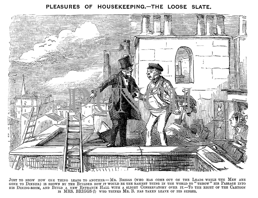 "Pleasures of Housekeeping. - Mrs Briggs (who has come out on the Leads while the Men are gone to Dinner) is shown by the Builder how it would be the easiest thing in the world to ""throw"" his Passage into his Dining-room, and Build a new Entrance Hall with a slight Conservatory over it.- To the right of the Cartoon is MRS. BRIGGS (!) who thinks Mr. B. has taken leave of his senses."