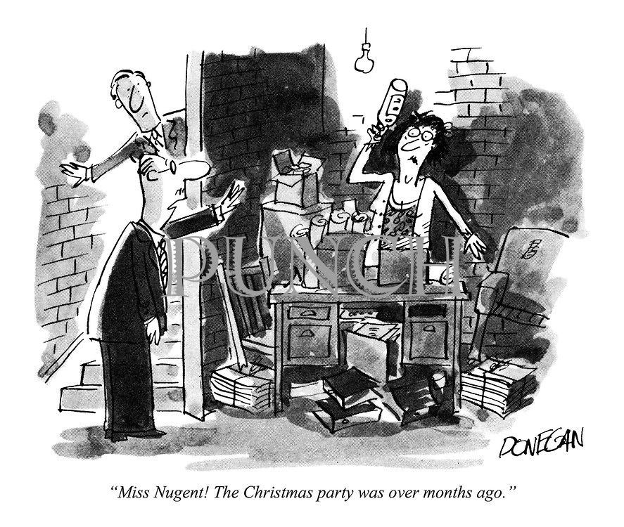 """Miss Nugent! The Christmas party was over months ago."""