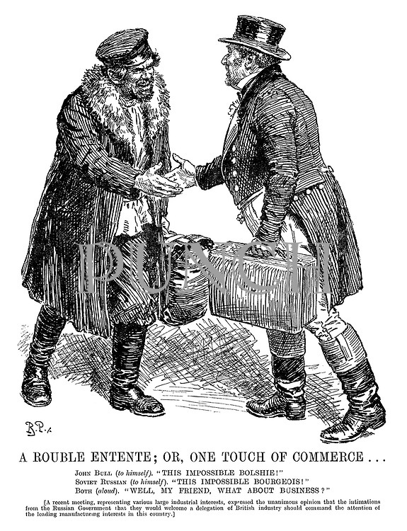 "A Rouble Entente; or, One Touch of Commerce... John Bull (to himself). ""This impossible Bolshie!"" Soviet Russian (to himself). ""This impossible bourgeois!"" Both (aloud). ""Well, my friend, what about business?"" [A recent meeting, representing various large industrial interests, expressed the unanimous opinion that the intimations from the Russian government that they would welcome a delegation of British industry should command the attention of the leading manufacturing interests in this country.]"