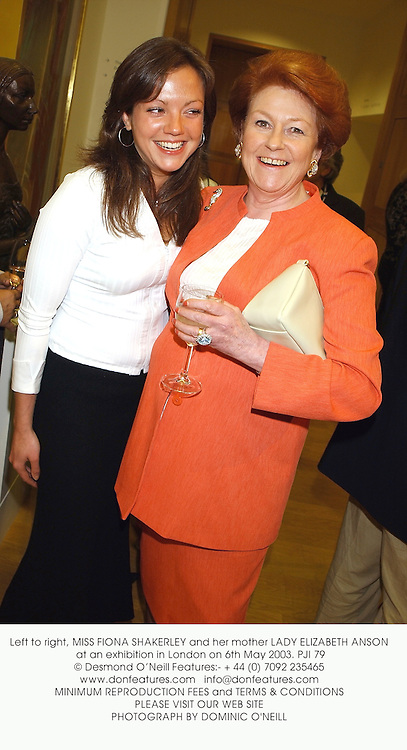 Left to right, MISS FIONA SHAKERLEY and her mother LADY ELIZABETH ANSON at an exhibition in London on 6th May 2003.	PJI 79