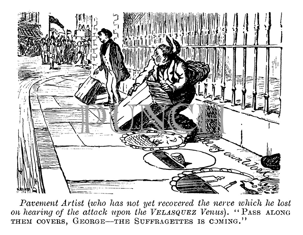 """Pavement artist (who has not yet recovered the nerve which he lost on hearing of the attack upon the Velasquez Venus). """"Pass along them covers, George - the suffragettes is coming."""""""