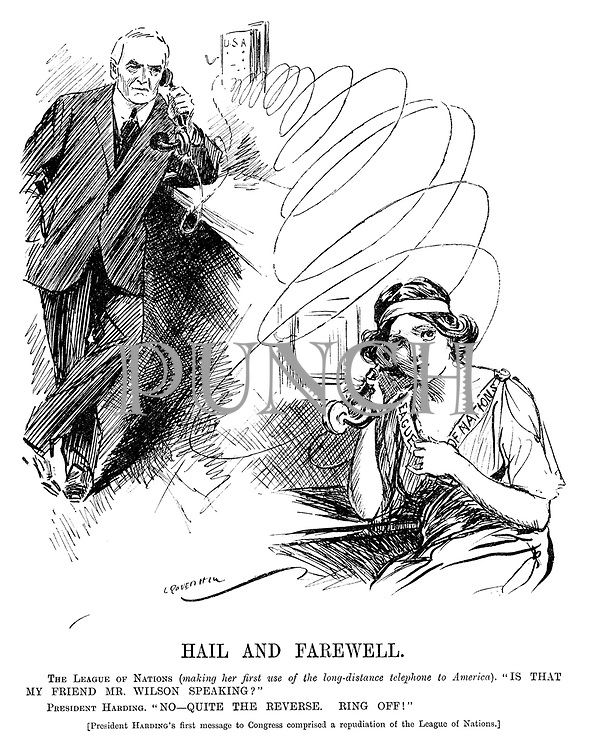 "Hail and Farewell. The League of Nations (making her first use of the long-distance telephone to America). ""Is that my friend Mr Wilson speaking?"" President Harding. ""No - quite the reverse. Ring off!"" [President Harding's first message to Congress comprised a repudiation of the League of Nations.]"