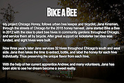 Bike A Bee<br /> Chicago Urban Beekeeping on the city's south and west sides with beekeeper Jana Kinsman. <br /> <br /> <br /> <br /> &copy; Adam Alexander Photography 2015<br /> www.AdamAlexanderPhoto.com