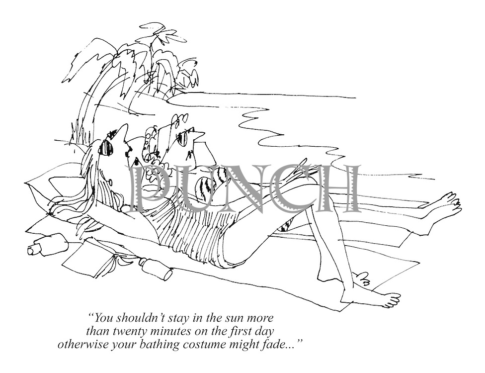"""""""You shouldn't stay in the sun more than twenty minutes on the first day otherwise your bathing costume might fade..."""""""