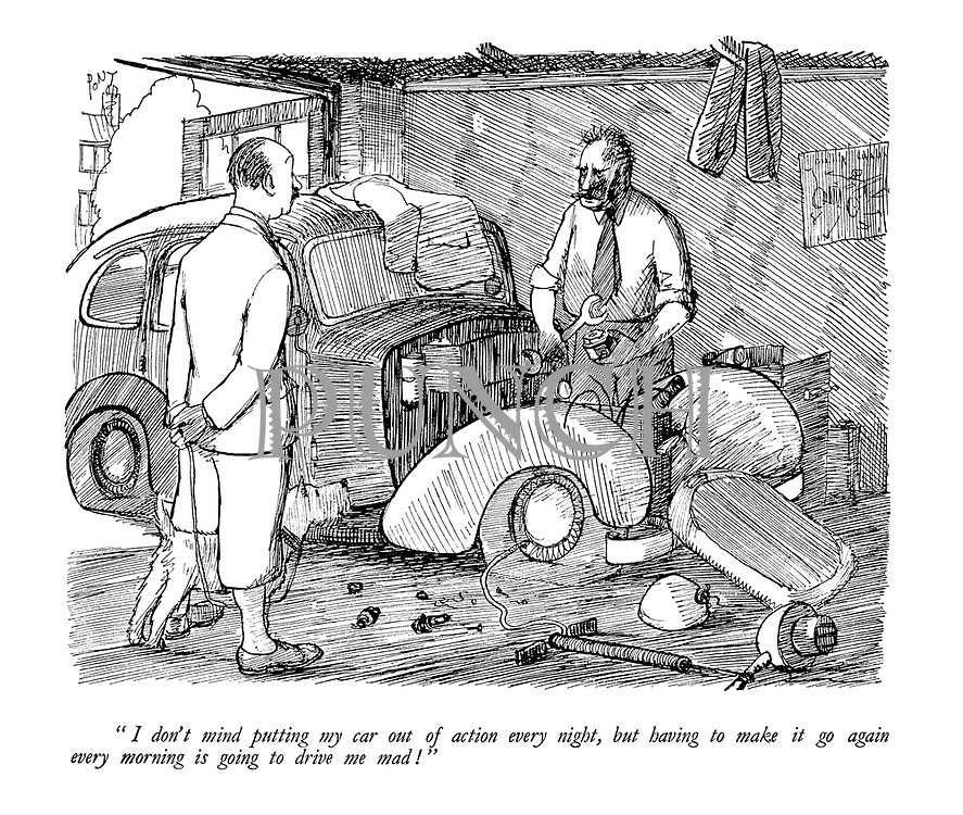 """""""I don't mind putting my car out of action every night, but having to make it go again every morning is going to drive me mad!"""""""