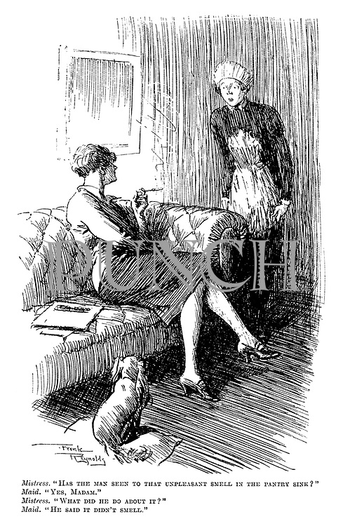 "Mistress. ""Has the man seen to that unpleasant smell in the pantry sink?"" Maid. ""Yes, madam."" Mistress. ""What did he do about it?"" Maid. ""He said it didn't smell."""