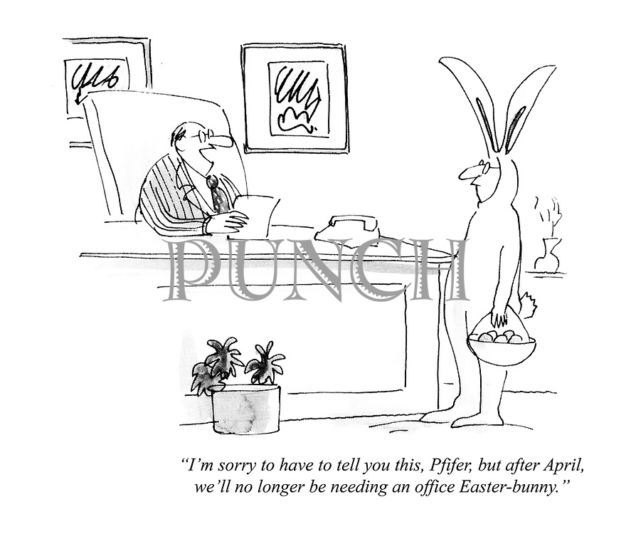 """I'm sorry to have to tell you this, Pfifer, but after April, we'll no longer be needing an office Easter-bunny."""