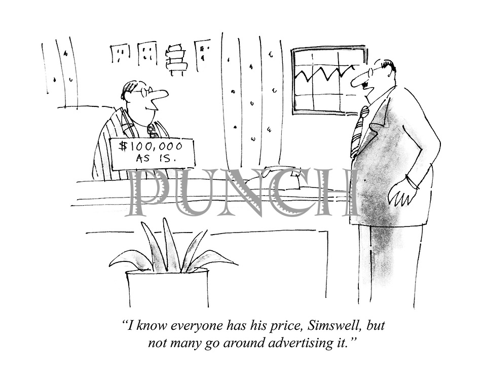 """I know everyone has his price, Simswell, but not many go around advertising it."""