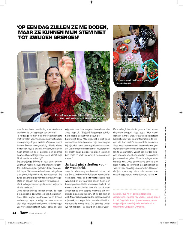 Flow Magazine - Malalai Joya wearing a burkha which she uses to conceal her identity when traveling in public.  She spends most days surrounded by supporters and armed guards in numerous safe houses in Afghanistan.  ....Joya electrified the nation in 2003 when she spoke out in the Afghan Parliament against alleged warlords and criminals in the government.  She was suspended for this insult even though some fellow Parliamentarians who called for her to be raped and killed remain in government.  Joya has survived four assassination attempts and Human Rights Watch has called for her reinstatement to Parliament.