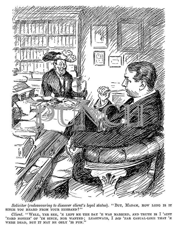"Solicitor (endeavouring to discover client's legal status). "" But, madam, how long is it since you heard from your husband?"" Client. "" Well, yer see, 'e left me the day 'e was married, and truth is I 'ain't 'eard nothin' of I'm since, nor wanted; I did 'ear casual-like that 'e were dead, but it may be only 'is fun."""