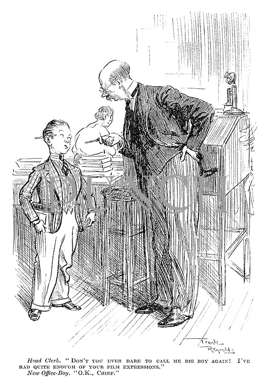 """Head clerk. """"Don't you ever dare to call me big boy again! I've had quite enough of your film expressions."""" New office-boy. """"Ok, chief."""""""